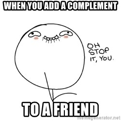 oh stop it you guy - when you add a complement to a friend