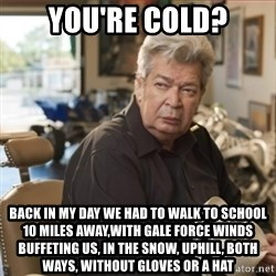 old man pawn stars - you're cold? back in my day we had to walk to school 10 miles away,with gale force winds buffeting us, in the snow, uphill, both ways, without gloves or a hat