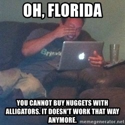 Meme Dad - Oh, florida you cannot buy nuggets with alligators. It doesn't work that way anymore.