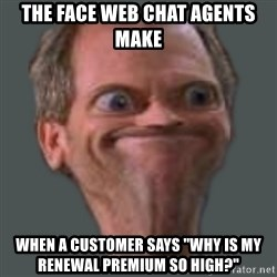 "Housella ei suju - The face web chat agents make when a customer says ""Why is my renewal premium so high?"""