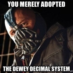 Only then you have my permission to die - you merely adopted the Dewey decimal system