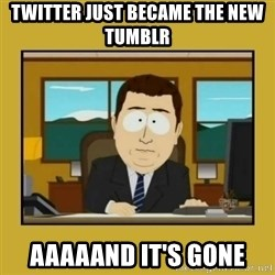 aaand its gone - Twitter just became the new tumblr Aaaaand it's gone