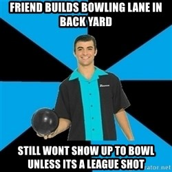 Annoying Bowler Guy  - friend builds bowling lane in back yard still wont show up to bowl unless its a league shot