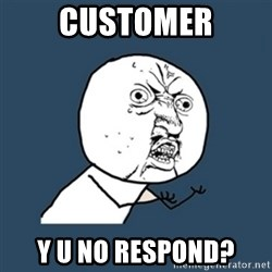 y u no work - Customer Y u no respond?