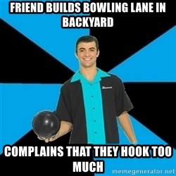 Annoying Bowler Guy  - friend builds bowling lane in backyard complains that they hook too much