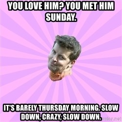 Sassy Gay Friend - You love him? You met him Sunday.  It's barely Thursday morning. Slow down, Crazy, slow down.
