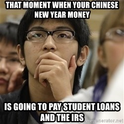 Asian College Freshman - that moment when your chinese new year money is going to pay student loans and the irs