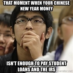 Asian College Freshman - that moment when your chinese new year money isn't enough to pay student loans and the irs