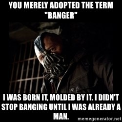 "Bane Meme - YOU MERELY ADOPTED THE TERM ""BANGER"" I WAS BORN IT, MOLDED BY IT. I DIDN'T STOP BANGING UNTIL I WAS ALREADY A MAN."