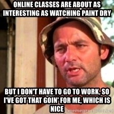 Bill Murray Caddyshack - Online classes are about as interesting as watching paint dry But I don't have to go to work, so I've got that goin' for me, which is nice