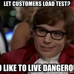 I too like to live dangerously - LET CUSTOMERS LOAD TEST?