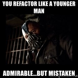 Bane Meme - You refactor like a younger man Admirable...but mistaken