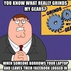 Grinds My Gears Peter Griffin - You know what really grinds my gears? When someone borrows your laptop and leaves their Facebook logged in