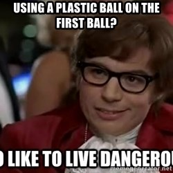 I too like to live dangerously - Using a plastic ball on the first ball?