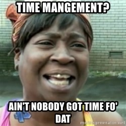 Ain't nobody got time fo dat so - TIME MANGEMENT? AIN'T NOBODY GOT TIME FO' DAT