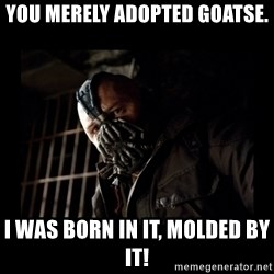 Bane Meme - You merely adopted Goatse. I was born in it, molded by it!