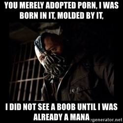 Bane Meme - you merely adopted porn, i was born in it, molded by it, i did not see a boob until i was already a mana