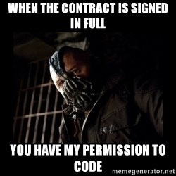 Bane Meme - When the contract is signed in full You have my permission to code