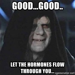 Sith Lord - Good...Good.. Let the hormones flow through you...