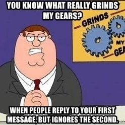 Grinds My Gears Peter Griffin - You know what really grinds my gears? When people reply to your first message, but ignores the second.