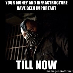 Bane Meme - your money and infrastructure have been important till now