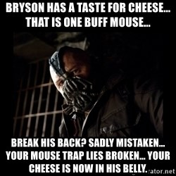 Bane Meme - Bryson has a taste for cheese... that is one buff mouse... break his back? Sadly mistaken... your mouse trap lies broken... your cheese is now in his belly.