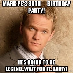 BARNEYxSTINSON - Mark Pe's 30th      Birthday Party! It's going to be         Legend..wait for it..Dairy!