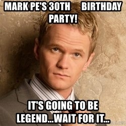 BARNEYxSTINSON - Mark Pe's 30th      Birthday Party! It's going to be         Legend...wait for it...