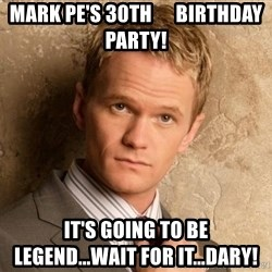 BARNEYxSTINSON - Mark Pe's 30th      Birthday Party! It's going to be         Legend...wait for it...Dary!