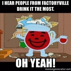 kool aid man  - I hear people from Factoryville drink it the most. Oh yeah!
