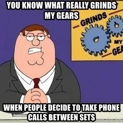 Grinds My Gears Peter Griffin - YOU KNOW WHAT REALLY GRINDS MY GEARS WHEN PEOPLE DECIDE TO TAKE PHONE CALLS BETWEEN SETS