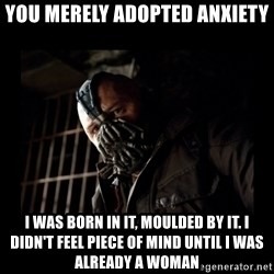 Bane Meme - you merely adopted anxiety I was born in it, moulded by it. I didn't feel piece of mind until I was already a woman