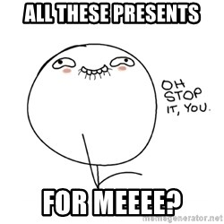 oh stop it you guy - All these presents for meeee?