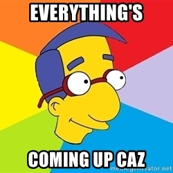 Milhouse - Everything's coming up Caz