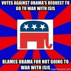 Scumbag GOP - Votes against Obama's request to go to war with ISIS Blames obama for not going to war with isis