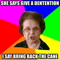 teacher - She says give a dentention I say bring back the cane