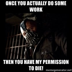 Bane Meme - once you actually do some work then you have my permission to die!