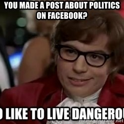 I too like to live dangerously - you made a post about politics on facebook?
