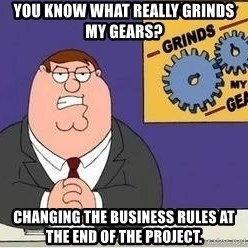 Grinds My Gears Peter Griffin - You know what really grinds my gears? Changing the business rules at the end of the project.