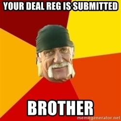 Hulk Hogan - YOUR DEAL REG IS SUBMITTED BROTHER