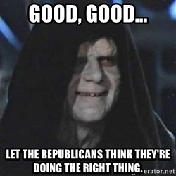 Sith Lord - GOOD, GOOD... Let the Republicans think they're doing the right thing.