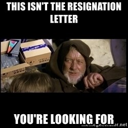 JEDI MINDTRICK - THIS ISN'T THE RESIGNATION LETTER YOU'RE LOOKING FOR
