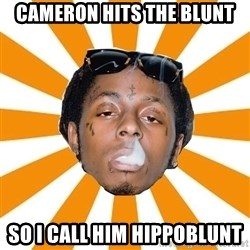 Lil Wayne Meme - Cameron hits the blunt so I call him hippoblunt