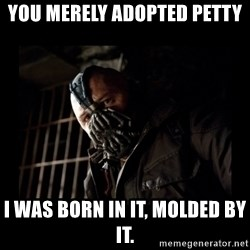 Bane Meme - You merely adopted petty I was born in it, molded by it.