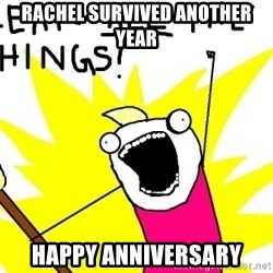 clean all the things - RACHEL SURVIVED ANOTHER YEAR HAPPY ANNIVERSARY