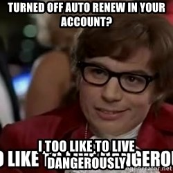 I too like to live dangerously - Turned Off Auto Renew in Your Account? I too Like to Live dangerously