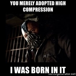 Bane Meme - YOU MERELY ADOPTED HIGH COMPRESSION I WAS BORN IN IT