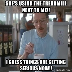 so i guess you could say things are getting pretty serious - she's using the treadmill next to me!! i guess things are getting serious now!!
