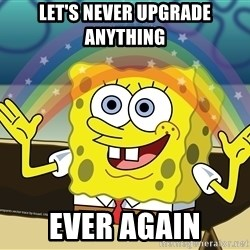 spongebob rainbow - LET'S NEVER UPGRADE ANYTHING EVER AGAIN