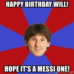 Messiya - Happy Birthday Will! Hope it's a Messi One!